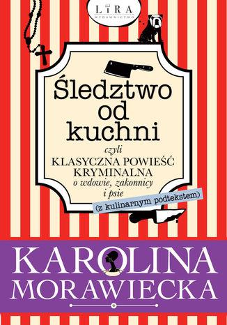 Okładka książki Śledztwo od kuchni, czyli klasyczna powieść kryminalna o wdowie, zakonnicy i psie (z kulinarnym podtekstem)