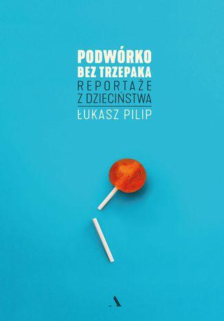 Okładka książki Podwórko bez trzepaka. Reportaże z dzieciństwa