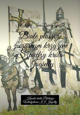 Okładka książki Białe płaszcze z czarnym krzyżem. Szpiedzy króla Jagiełły
