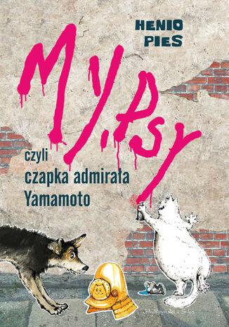 Okładka książki My, psy, czyli czapka admirała Yamamoto