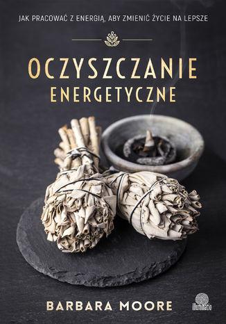 Okładka książki Oczyszczanie energetyczne. Jak pracować z energią, aby zmienić życie na lepsze