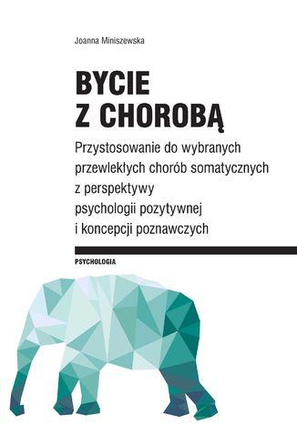 Okładka książki Bycie z chorobą. Przystosowanie do wybranych chorób somatycznych z perspektywy psychologii pozytywnej i koncepcji poznawczych