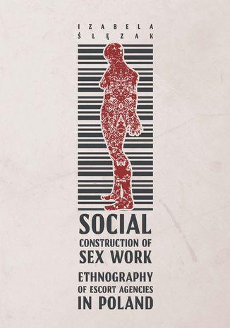 Okładka książki/ebooka Social Construction of Sex Work. Ethnography of Escort Agencies in Poland