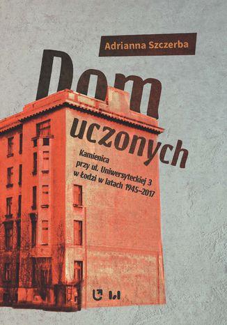 Okładka książki Dom uczonych. Kamienica przy ul. Uniwersyteckiej 3 w Łodzi w latach 1945-2017