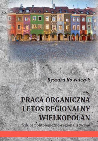 Okładka książki PRACA ORGANICZNA I ETOS REGIONALNY WIELKOPOLAN Szkice politologiczno-regionalistyczne