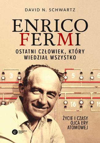 Okładka książki Enrico Fermi. Ostatni człowiek, który wiedział wszystko. Życie i czasy ojca ery atomowej