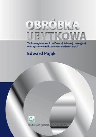 Okładka książki/ebooka Obróbka ubytkowa - technologia obróbki wiórowej, ściernej i erozyjnej oraz systemów mikroelektromec