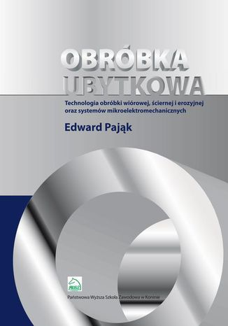Okładka książki Obróbka ubytkowa - technologia obróbki wiórowej, ściernej i erozyjnej oraz systemów mikroelektromec