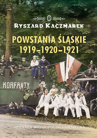 Okładka książki Powstania śląskie 1919-1920-1921. Nieznana wojna polsko-niemiecka