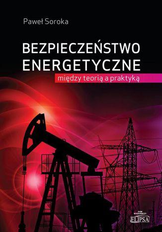 Okładka książki Bezpieczeństwo energetyczne: między teorią a praktyką