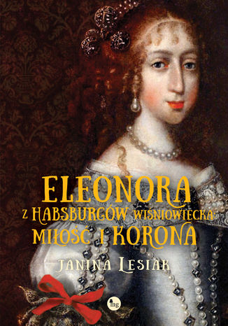Okładka książki Eleonora z Habsburgów Wiśniowiecka. Miłość i korona