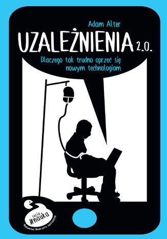 Okładka książki Uzależnienia 2.0. Dlaczego tak trudno się oprzeć nowym technologiom