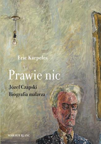 Okładka książki Prawie nic. Józef Czapski. Biografia malarza