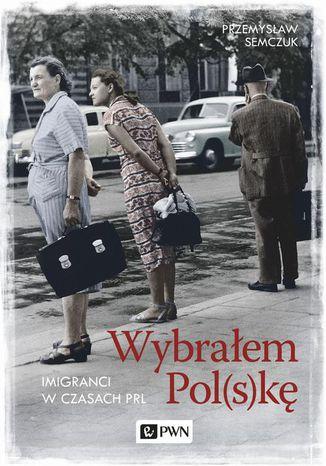 Okładka książki Wybrałem Pol(s)kę. Imigranci w PRL