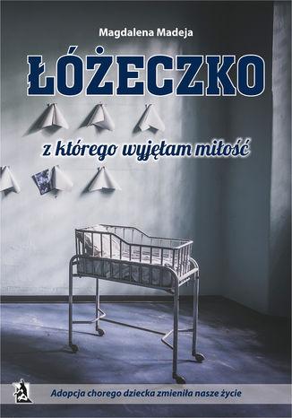Okładka książki Łóżeczko, z którego wyjęłam miłość. Adopcja chorego dziecka zmieniła nasze życie