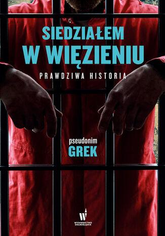 Okładka książki Siedziałem w więzieniu. Prawdziwa historia