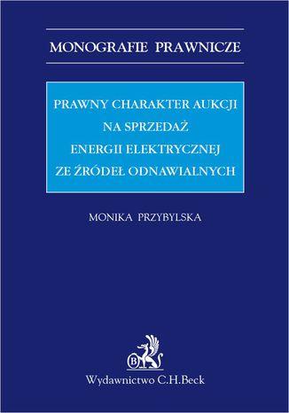 Okładka książki Prawny charakter aukcji na sprzedaż energii elektrycznej ze źródeł odnawialnych