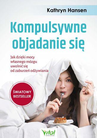 Okładka książki Kompulsywne objadanie się. Jak dzięki mocy własnego mózgu uwolnić się od zaburzeń odżywiania