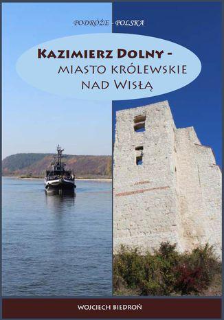 Okładka książki Kazimierz Dolny - miasto królewskie nad Wisłą
