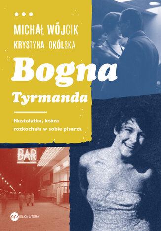 Okładka książki Bogna Tyrmanda. Nastolatka, która rozkochała w sobie pisarza