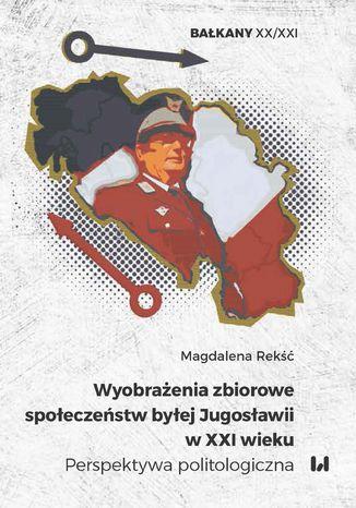 Okładka książki Wyobrażenia zbiorowe społeczeństw byłej Jugosławii w XXI wieku. Perspektywa politologiczna