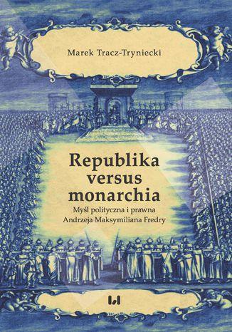 Okładka książki Republika versus monarchia. Myśl polityczna i prawna Andrzeja Maksymiliana Fredry