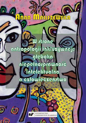 Okładka książki W stronę antropologii inkluzywnej: głęboka niepełnosprawność intelektualna a człowieczeństwo. Studium z zakresu katolickiej teologii niepełnosprawności