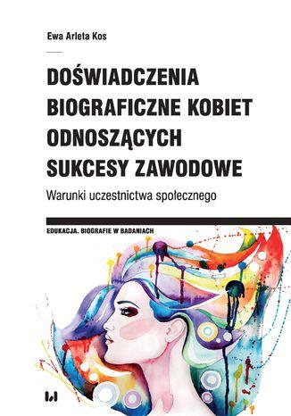 Okładka książki Doświadczenia biograficzne kobiet odnoszących sukcesy zawodowe. Warunki uczestnictwa społecznego