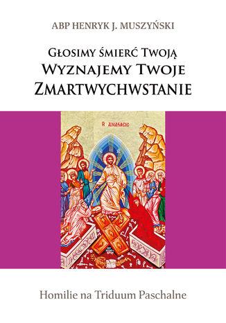 Okładka książki/ebooka Głosimy śmierć Twoją. Wyznajemy Twoje Zmartwychwstanie. Homilie na Triduum Paschalne