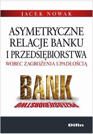 Okładka książki Asymetryczne relacje banku i przedsiębiorstwa wobec zagrożenia upadłością