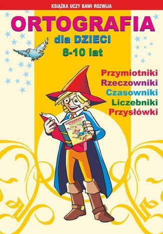 Okładka książki Ortografia dla dzieci 8-10 lat. Przymiotniki, rzeczowniki, czasowniki, liczebniki, przysłówki