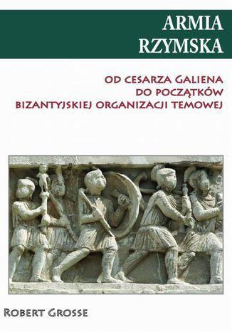 Okładka książki/ebooka Armia rzymska od cesarza Galiena do początku bizantyjskiej organizacji temowej
