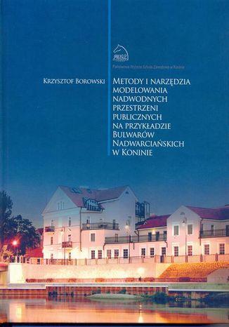 Okładka książki Metody i narzędzia modelowania nadwodnych przestrzeni publicznych na przykładzie Bulwarów Nadwarciańskich w Koninie