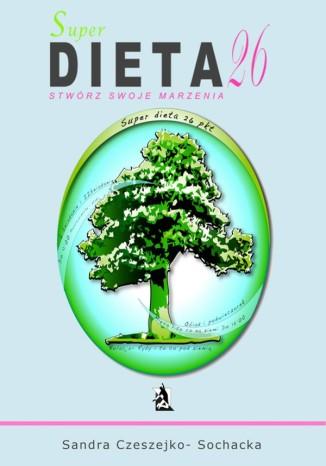 Okładka książki/ebooka Super dieta 26 - stwórz swoje marzenia
