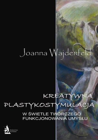 Okładka książki Kreatywna plastykostymulacja w świetle twórczego funkcjonowania umysłu