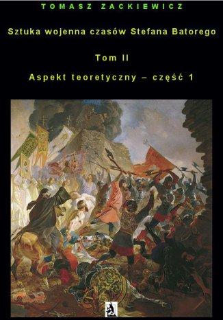 Okładka książki Sztuka wojenna czasów Stefana Batorego. Tom II. Aspekt teoretyczny - część 1