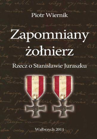 Okładka książki Zapomniany żołnierz. Rzecz o Stanisławie Juraszku