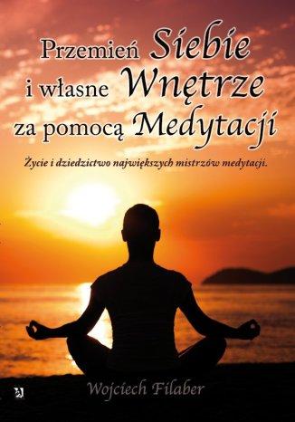 Okładka książki Przemień siebie i własne wnętrze za pomocą medytacji. Życie i dziedzictwo największych mistrzów medytacji