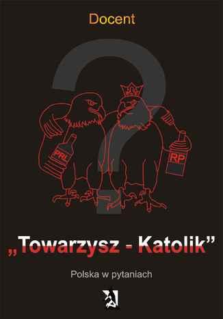Okładka książki Towarzysz - Katolik. Polska w pytaniach
