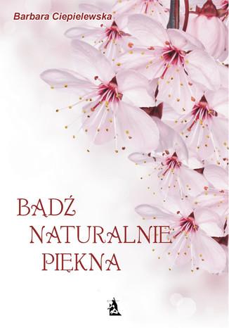 Okładka książki/ebooka Bądź naturalnie piękna