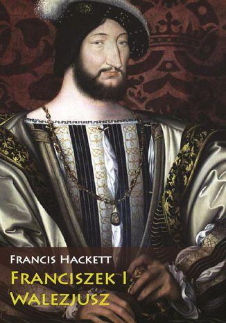 Okładka książki/ebooka Franciszek I Walezjusz