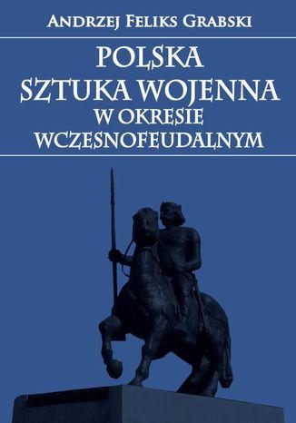 Okładka książki/ebooka Polska sztuka wojenna w okresie wczesnofeudalnym