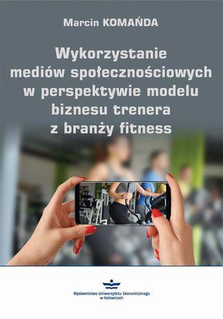 Okładka książki Wykorzystanie mediów społecznościowych w perspektywie modelu biznesu trenera z branży fitness