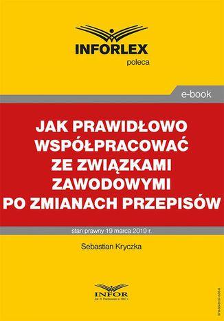 Okładka książki Jak prawidłowo współpracować ze związkami zawodowymi po zmianach przepisów