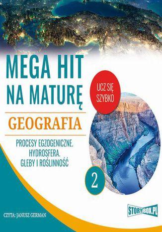 Okładka książki/ebooka Mega hit na maturę. Geografia 2. Procesy egzogeniczne. Hydrosfera. Gleby i roślinność