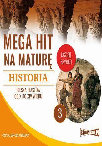Okładka książki/ebooka Mega hit na maturę. Historia 3. Polska Piastów. Od X do XIV wieku