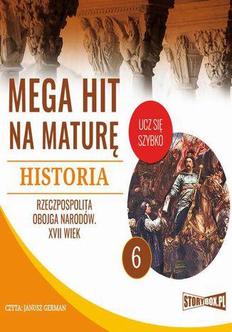 Okładka książki/ebooka Mega hit na maturę. Historia 6. Rzeczpospolita Obojga Narodów. XVII wiek