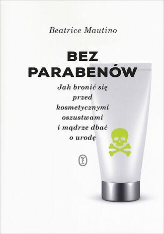 Okładka książki Bez parabenów. Jak bronić się przed kosmetycznymi oszustwami i mądrze dbać o urodę