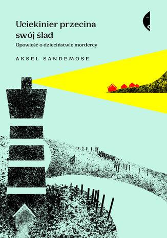 Okładka książki/ebooka Uciekinier przecina swój ślad. Opowieść o dzieciństwie mordercy