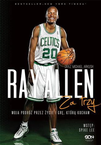 Okładka książki Ray Allen. Za trzy. Moja podróż przez życie i grę, którą kocham